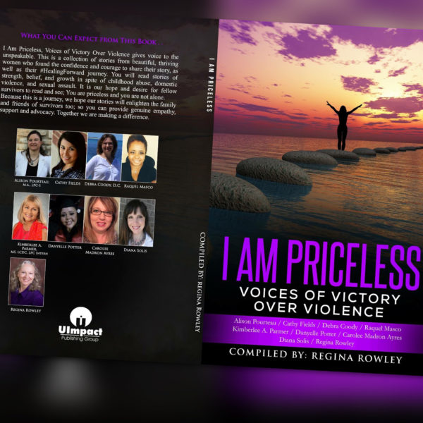 Front & Back cover of book I Am Priceless, Voices of Victory Over Violence compiled by Regina Rowley co-authored by Alison Pourteau, Cathy Fields, Debra Coody, Raquel Masco, Kimberlee A. Parmer, Danyelle Potter, Carolee Madron Ayers, Diana Solis